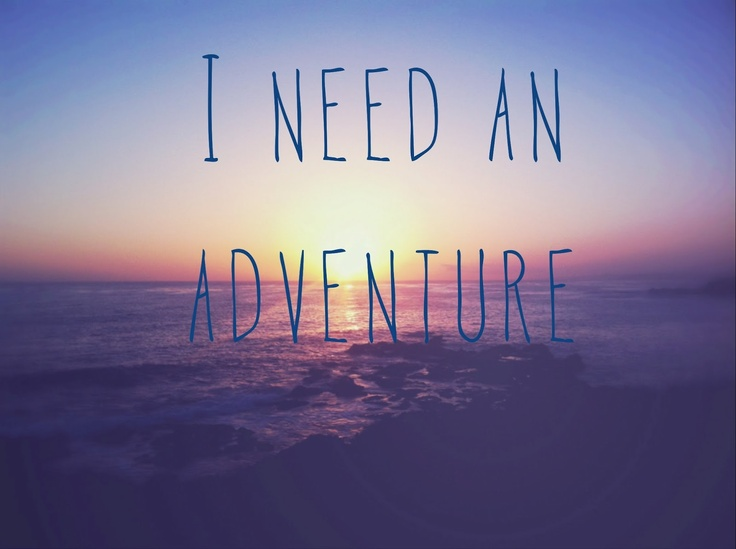 I need an adventure that's for sure. Don't want imaginary ...