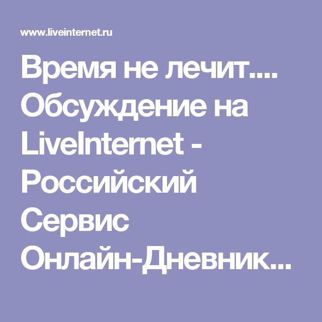 Время не лечит.... Обсуждение на LiveInternet - Российский Сервис Онлайн-Дневников