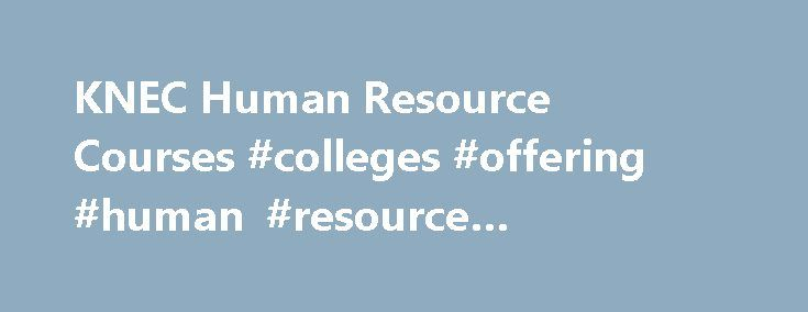 KNEC Human Resource Courses #colleges #offering #human #resource #management http://invest.nef2.com/knec-human-resource-courses-colleges-offering-human-resource-management/  # Quick Links! Courses: Accounting Finance courses by KNEC Kenya National Examination Council offers two Human Resources programs; Diploma in Personnel Management and Higher Diploma in Human Resource Management. Diploma in Personnel Management Craft Certificate in Personnel Management or KCSE mean grade C- and above or…