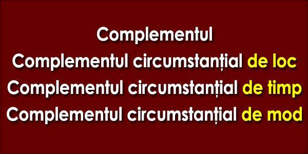 Complementul Complementul este partea secundară de propoziţie care determină un verb, o locuţiune verbală, un adjectiv, o locuţiune adjectivală, un adverb, o locuţiune adverbială sau o interjecţie. Complementele sunt circumstanţiale, când arată împrejurările în care se desfăşoară ...