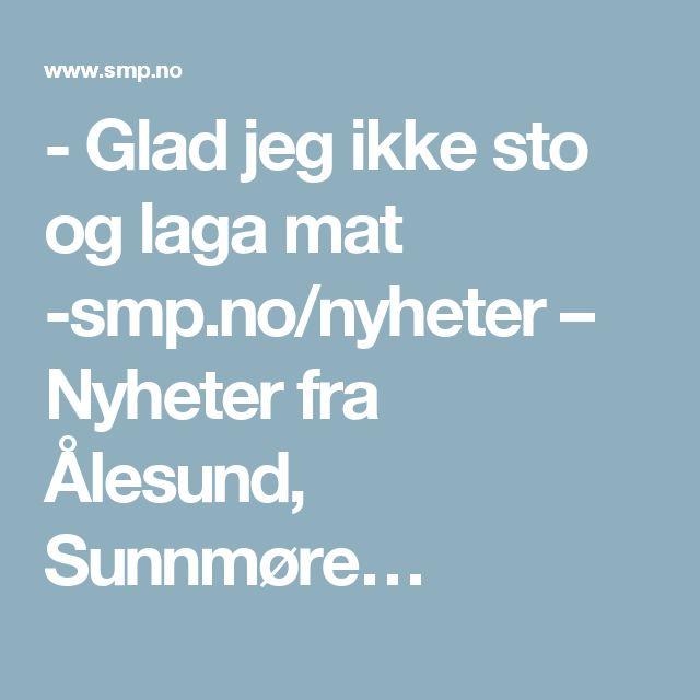 - Glad jeg ikke sto og laga mat -smp.no/nyheter – Nyheter fra Ålesund, Sunnmøre…