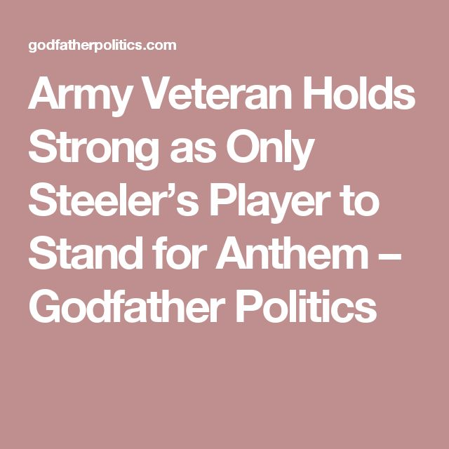 Army Veteran Holds Strong as Only Steeler's Player to Stand for Anthem – Godfather Politics