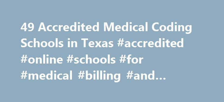 49 Accredited Medical Coding Schools in Texas #accredited #online #schools #for #medical #billing #and #coding http://singapore.remmont.com/49-accredited-medical-coding-schools-in-texas-accredited-online-schools-for-medical-billing-and-coding/  # Find Your Degree Medical Coding Schools In Texas There are 49 accredited medical coding schools in Texas for faculty who teach medical coding classes to choose from. Below are statistics and other relevant data to help analyze the state of medical…