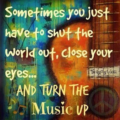 Sometimes you just have to shut the world out, close your eyes and turn the Music up ...