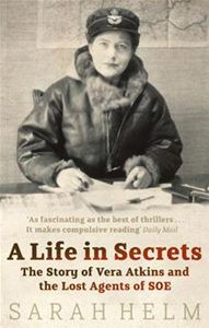 A Life in Secrets: Vera Atkins and the Lost Agents of SOE, by Sarah Helm