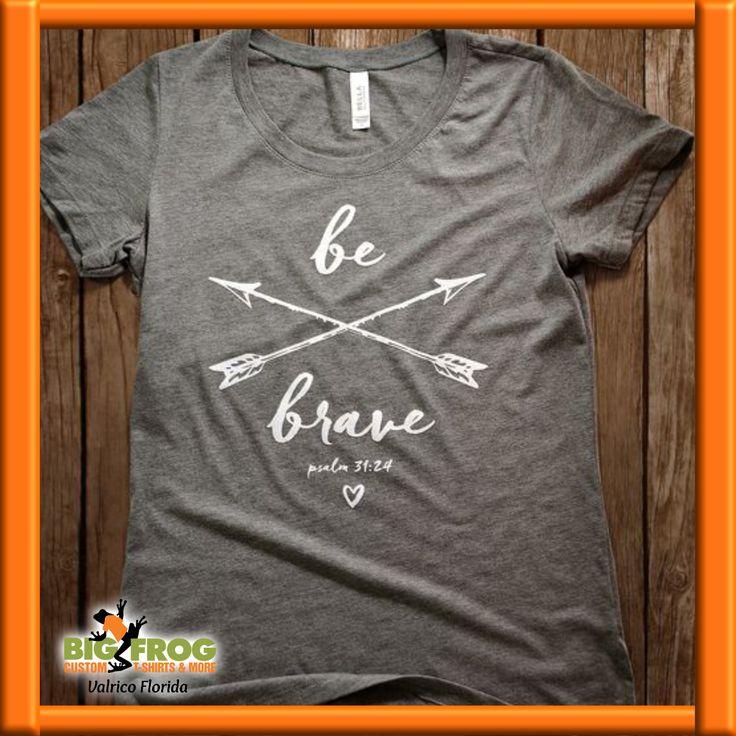 Be Brave #custom t-shirt. #BigFrog Custom T-Shirts & More of Valrico email: DesignersValrico@BigFrog.com