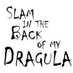 Slam in the back of my Dragula - based on the popular song from Rob Zombie