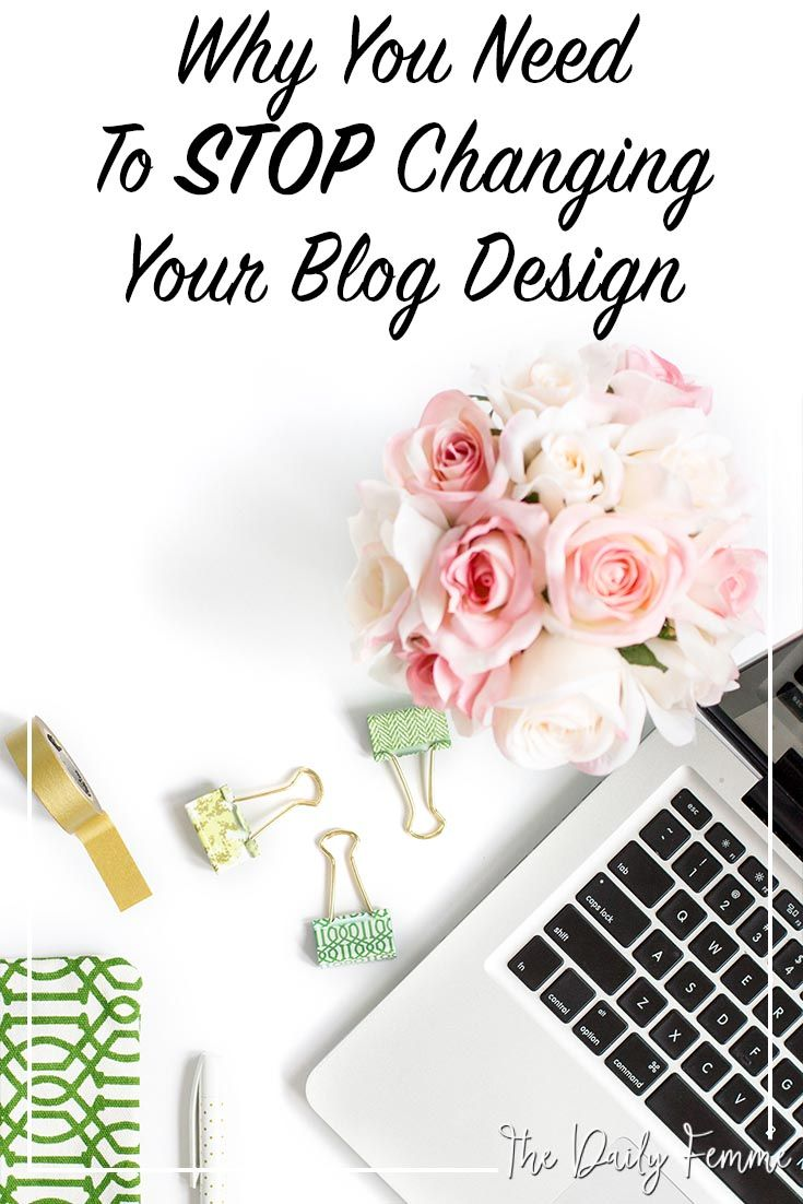 Why You Need To Stop Changing Your Blog Design