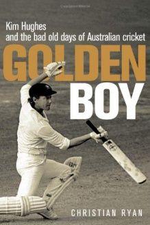 Golden Boy  Kim Hughes and the Bad Old Days of Australian Cricket, 978-1741750676, Christian Ryan, Allen & Unwin