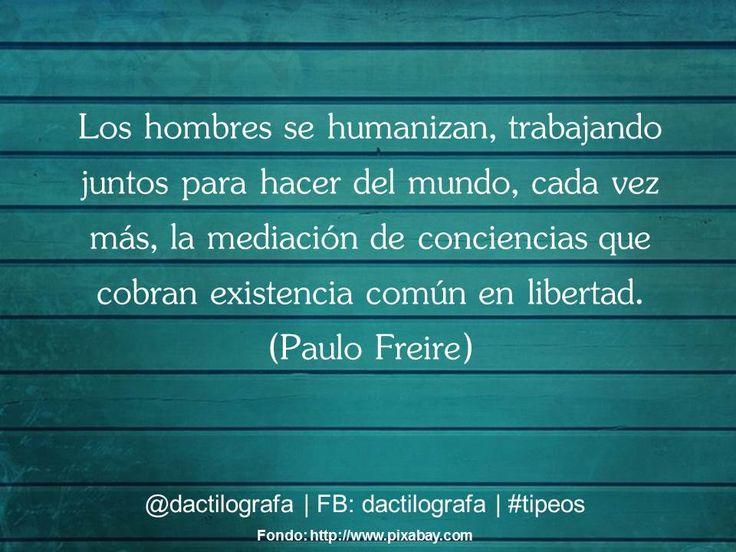 Los hombres se humanizan, trabajando juntos para hacer del mundo, cada vez más, la mediación de conciencias que cobran existencia común en libertad. (Paulo Freire) #Frases #Citas