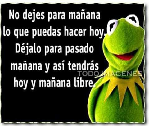 Hey! A joke in Spanish I can understand.  Don't do today what you can put off until tomorrow.  Put it off until day after tomorrow,  then you have today AND tomorrow free!