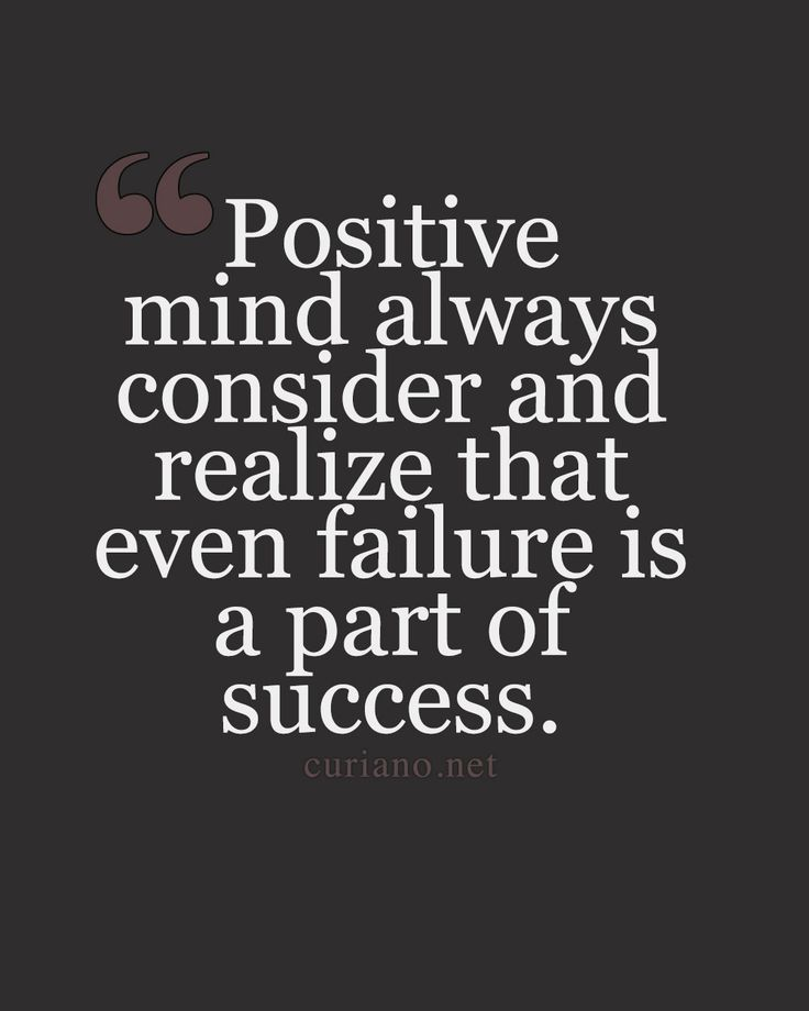 Positive mind always consider and realize that even failure is a part of success.