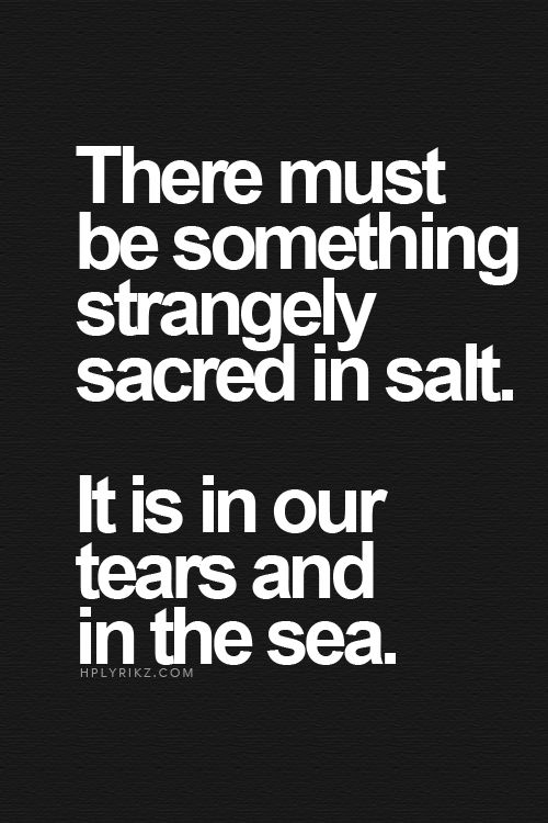 Summer lovin' June 23, 2015 There must be something strangely sacred in salt. It is in our tears and in the sea.