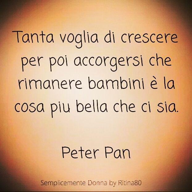 Tanta voglia di crescere per poi accorgersi che rimanere bambini è la cosa piu bella che ci sia. Peter Pan