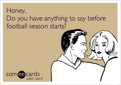 Honey, Do you have anything to say before football season starts? Better make it quick!