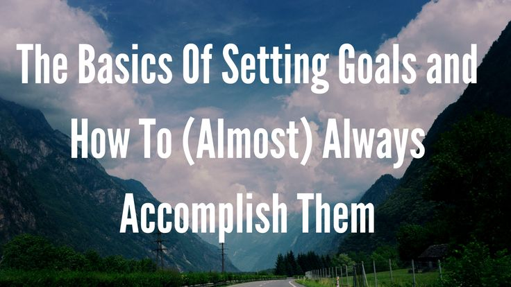 The basics of setting goals and how to (almost) always achieve them.