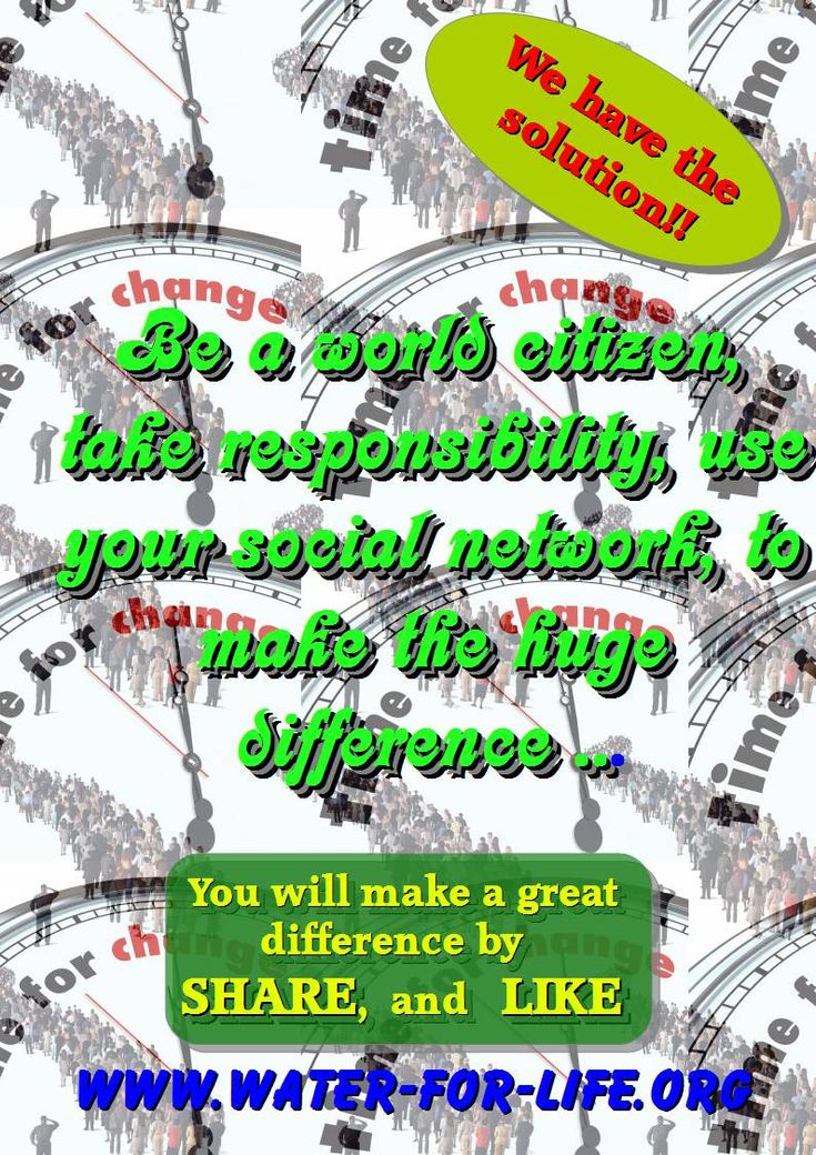 Be a world citizen, take responsibility, use your social network, to make the huge difference ...