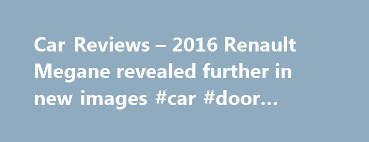Car Reviews – 2016 Renault Megane revealed further in new images #car #door #magnets http://philippines.remmont.com/car-reviews-2016-renault-megane-revealed-further-in-new-images-car-door-magnets/  #new car reviews # Thread: Car Reviews – 2016 Renault Megane revealed further in new images Car Reviews – 2016 Renault Megane revealed further in new images A mighty collection of new on-road photos for the next-generation 2016 Renault Megane have been handed down today, ahead of the five-door…