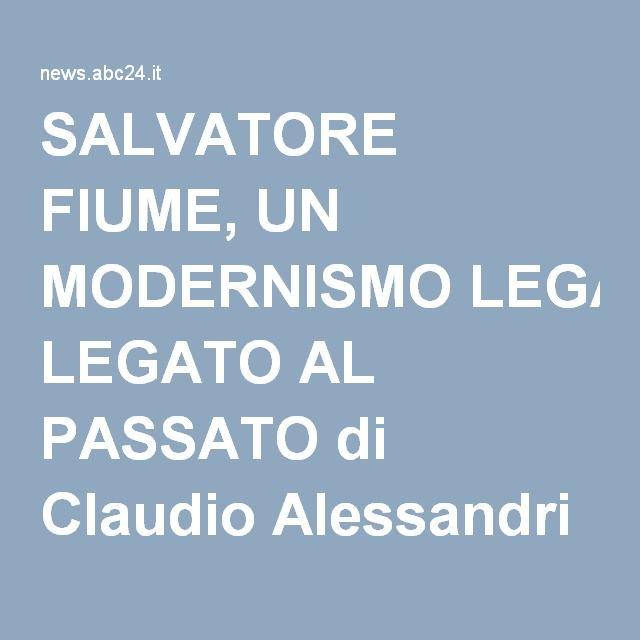 SALVATORE FIUME, UN MODERNISMO LEGATO AL PASSATO di Claudio Alessandri
