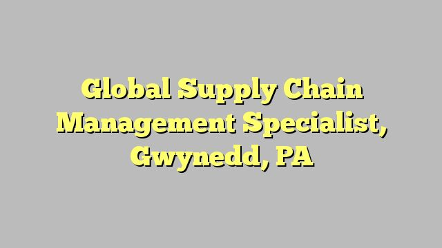 Global Supply Chain Management Specialist, Gwynedd, PA