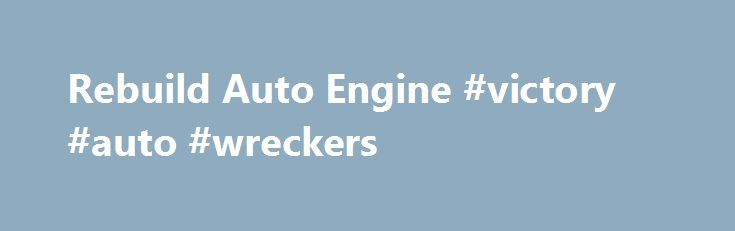 Rebuild Auto Engine #victory #auto #wreckers http://turkey.remmont.com/rebuild-auto-engine-victory-auto-wreckers/  #auto engines # Rebuild Engines Achieve Great Savings By Opting For The Rebuild Engines Any vehicle consists of many interior or exterior parts, which work in synchronization to achieve the desired performance of the vehicle. Over a time period, with continuous use or specific running on the road, the new vehicles or the old vehicles with used engines, starts to give troublesome…
