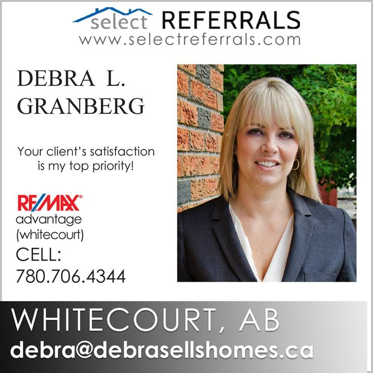 RE/MAX Select Referrals Team Member, Debra L. Granberg of RE/MAX advantage (Whitecourt) looks forward to your referrals to the Whitecourt, Alberta area. Debra will clearly make your referred client's satisfaction her top priority and take the time to listen to their needs whether buying or selling. Debra's online and offline marketing programs give her the edge needed to make this possible. To refer your clients to Debra, contact direct at: 780-706-4344 or on www.selectreferrals.com