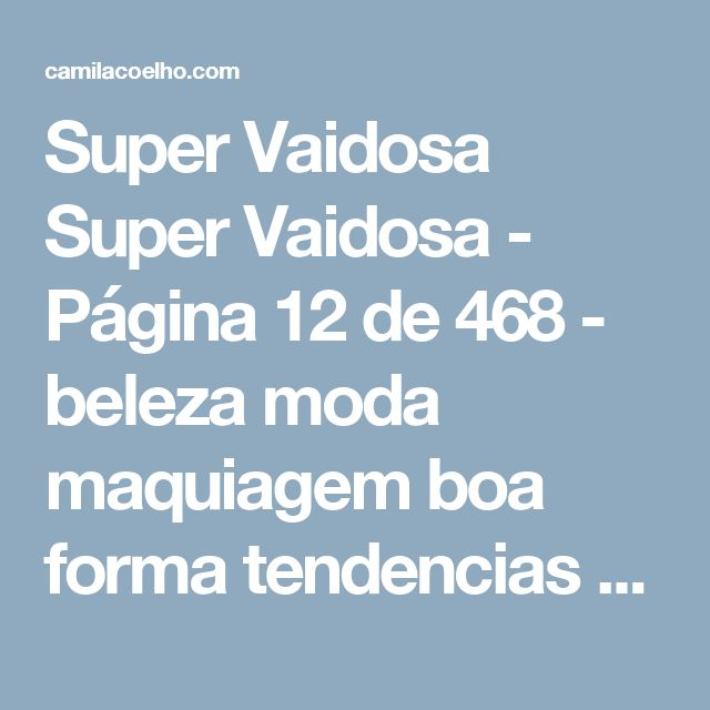 Super Vaidosa Super Vaidosa - Página 12 de 468 - beleza moda maquiagem boa forma tendencias cosmeticos