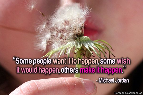 "Inspirational Quote: ""Some people want it to happen, some wish it would happen, others make it happen."" ~ Michael Jordan"
