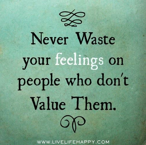 Never waste your feelings on people who don't value them ~ God is Heart