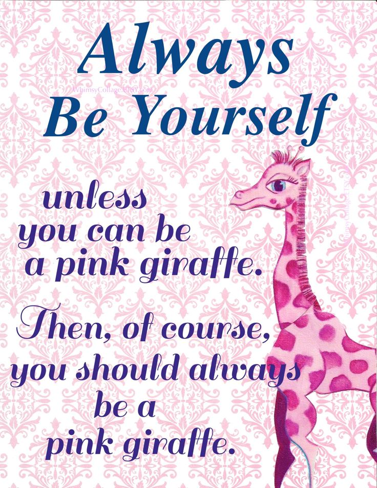 Always Be Yourself. Unless you can be a pink giraffe. Then, of course, you should always be a Pink Giraffe