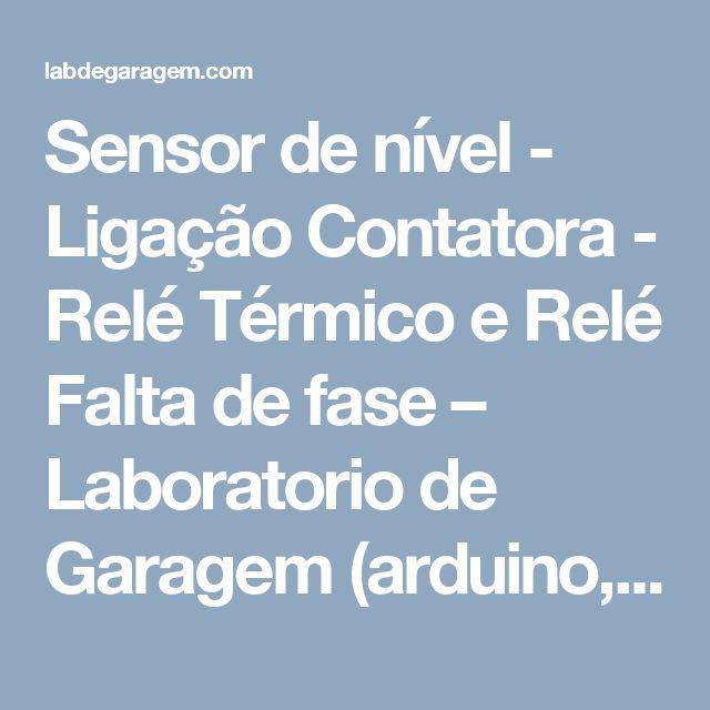 Sensor de nível - Ligação Contatora - Relé Térmico e Relé Falta de fase – Laboratorio de Garagem (arduino, eletrônica, robotica, hacking)