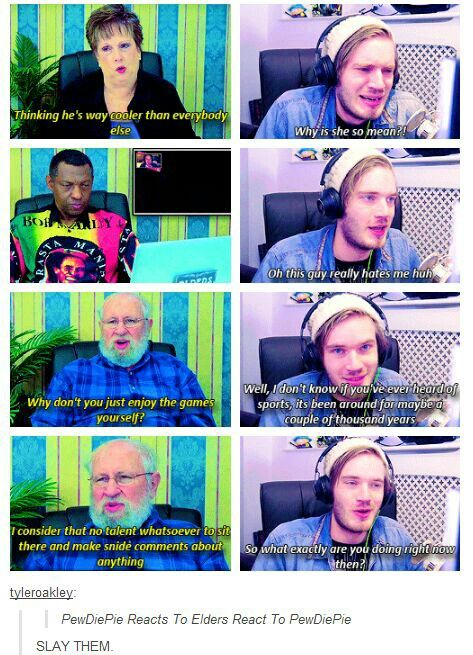 """They should make another one called """"Elders react to Pewdiepie reacting to Elders react to Pewdiepie""""<- It should continue on and on :P"""
