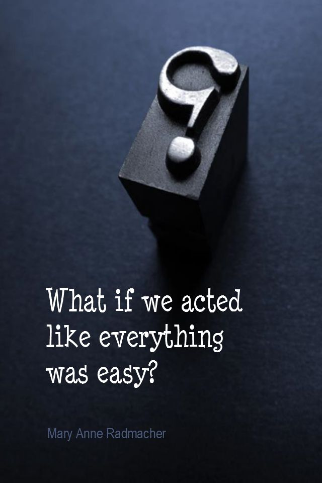 Daily Quotation for July 22, 2015 #quote #quoteoftheday - What if we just acted like everything was easy? - Mary Anne Radmacher