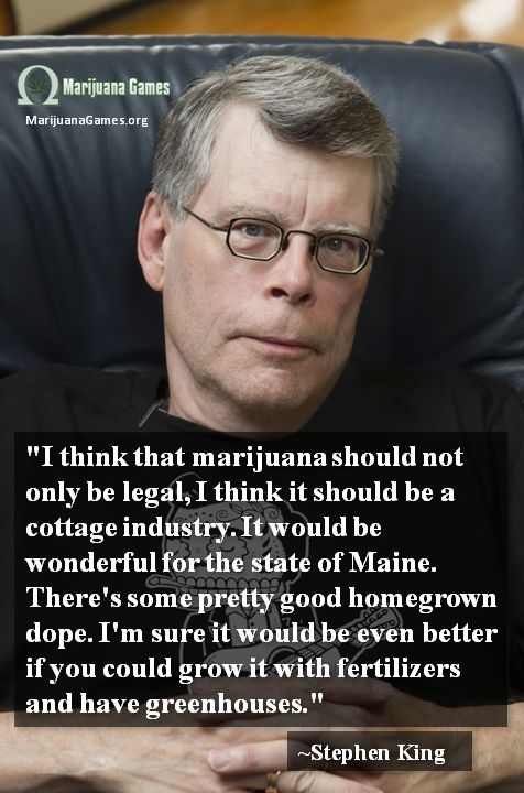 """Stephen King Quote about Marijuana - """"I think that marijuana should not only be legal, I think it should be a cottage industry. It would be wonderful for the state of Maine. There's some pretty good homegrown dope. I'm sure it would be even better if you could grow it with fertilizers and have greenhouses."""" ~Stephen King"""