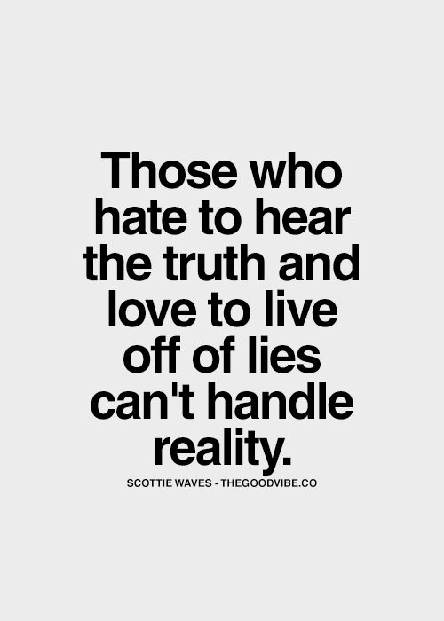 And they will try to make you believe that their lies are the truth and YOU are the ones who can't handle reality. Tricky, tricky.
