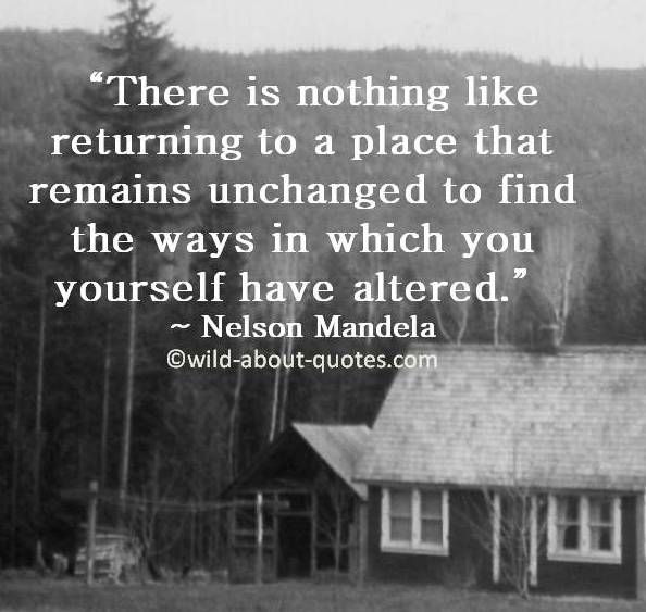 There is nothing like returning to a place that remains unchanged to find the ways in which you yourself have altered.
