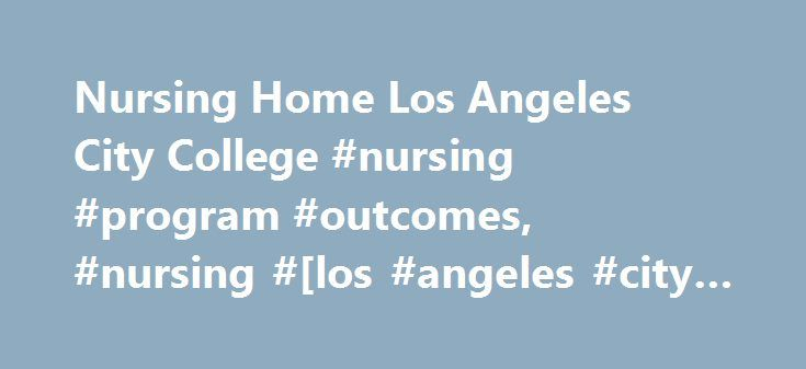 Nursing Home Los Angeles City College #nursing #program #outcomes, #nursing #[los #angeles #city #college] http://oregon.nef2.com/nursing-home-los-angeles-city-college-nursing-program-outcomes-nursing-los-angeles-city-college/  # Los Angeles City College Associate Degree Registered Nursing Program Click Information Session Announcement on the left hand side bar to view the Information Session schedule, filing dates, and deadlines. Click ADN Nursing Program Application on the left hand side…