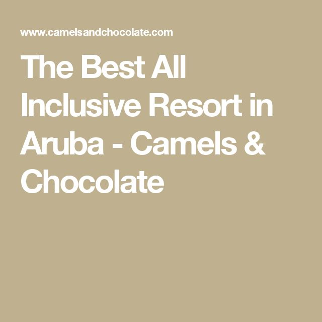 The Best All Inclusive Resort in Aruba - Camels & Chocolate