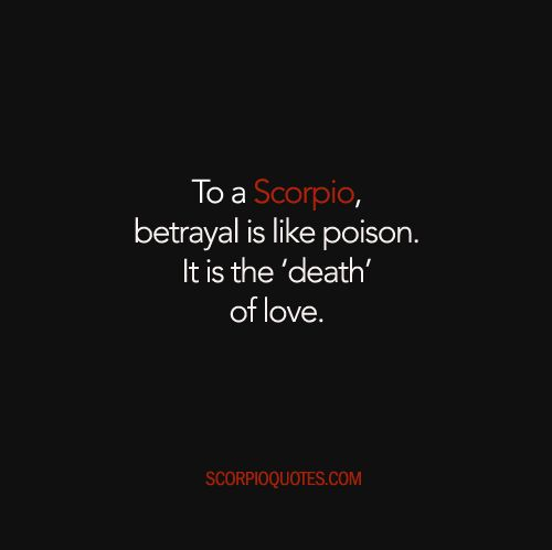 To a Scorpio, betrayal is like poison. It is the 'death' of love.