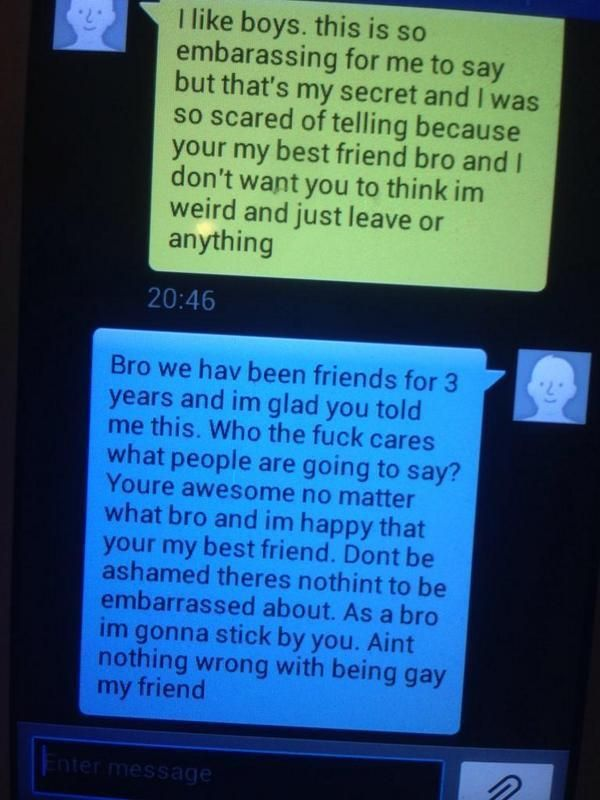 """13-Year-Old Boy Responds Perfectly To Best Friend Coming Out As Gay The boy's best friend (or best """"bro"""") responds in what is literally the best way possible.  You wouldn't expect this level of maturity and understanding from a 13-year-old boy, making the whole exchange even more touching.  Our faith in humanity — and in the future of mankind — has officially been restored."""