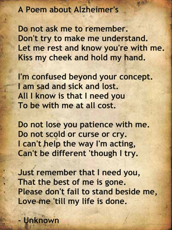 6/2/2014 Alzheimer's Poem..I READ THIS EVERY DAY...IT HELPS ME ....BE THE PERSON MY HUSBAND NEEDS....EVERY MINUTE OF EVERY DAY!  Today was a rough one at his doctors office...God please have mercy on him...