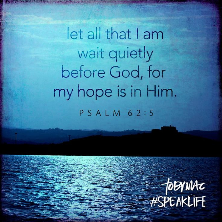 ❥ They that wait upon the Lord shall renew their strength. My hope is in Him. Let all that I am wait quietly before God for my hope is in him psalm 62:5