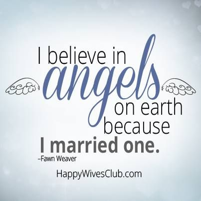 """""""I believe in angels on earth because I married one."""""""