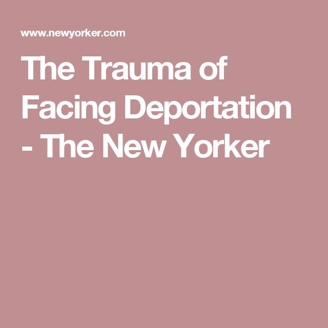 The Trauma of Facing Deportation - The New Yorker