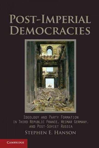Post-Imperial Democracies: Ideology and Party Formation in Third Republic France, Weimar Germany, and Post-Soviet...