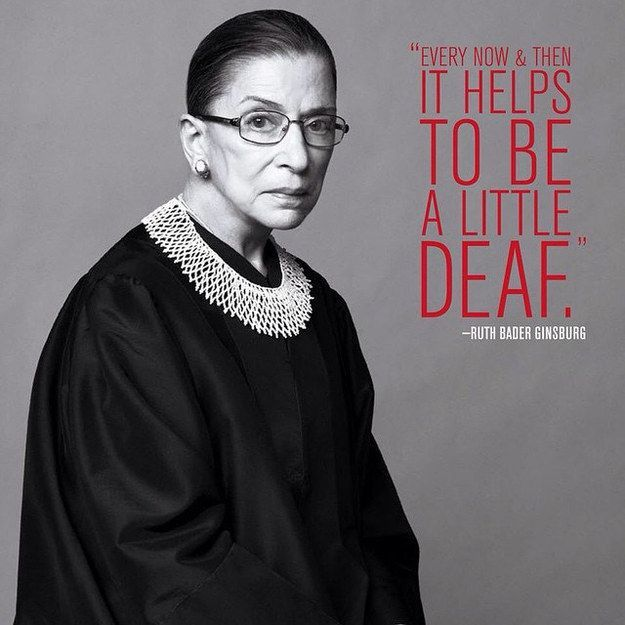 "How the Notorious RBG deals with the Stupids: ""Sometimes it helps to be a little bit deaf."" ~ Ruth Bader Ginsburg"