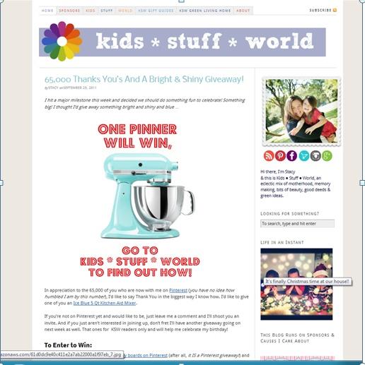http://kidsstuffworld.com/2011/09/65000-thanks-yous-and-a-bright-shiny-giveaway/      Kidsstuffworld.  Kidsstuffworld, is een website speciaal voor moeders die samen met de kinderen herinneringen willen maken. Deze site probeert te zorgen voor een leuke quality time tussen moeder en kind. Kidsstuffworld biedt een wedstrijd aan waarbij er een Kitchenaid kan gewonnen worden. Om te winnen moet je een moeder van KSW volgen, hier is dat Stacy, en pinnen.
