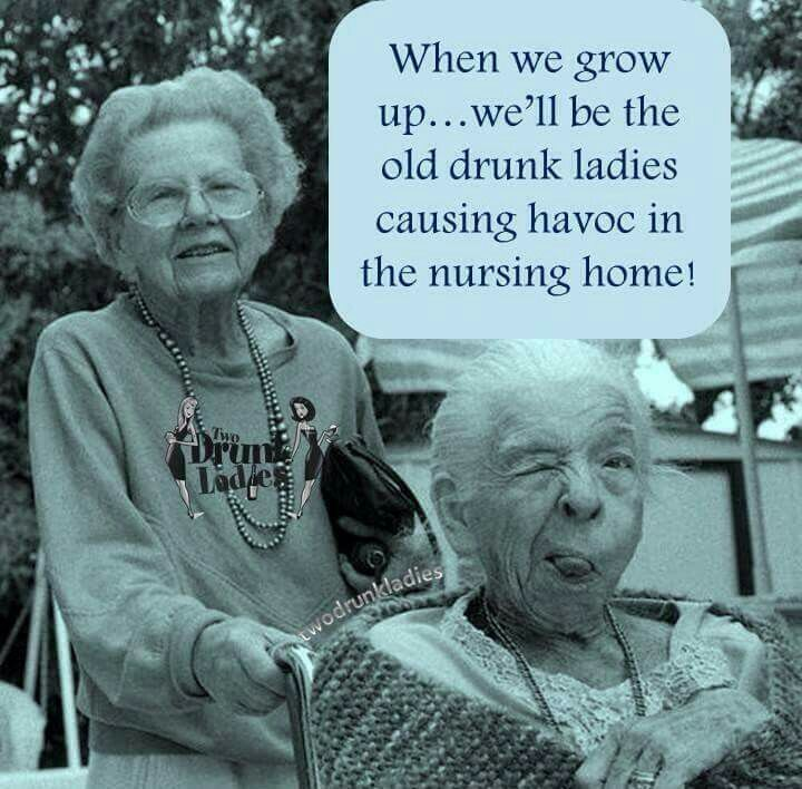 When we grow up... we'll be the old drunk ladies causing havoc in the nursing home!