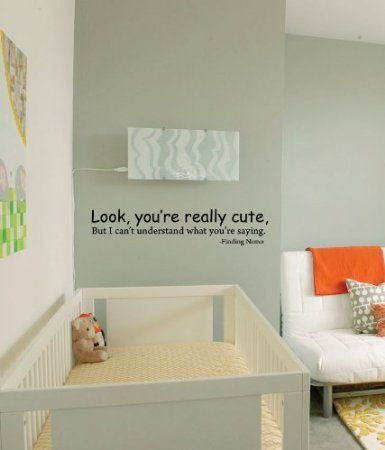 """Look you are really cute, but I can't understand what you are saying"" - Finding Nemo  - very fitting for a nursery :)"
