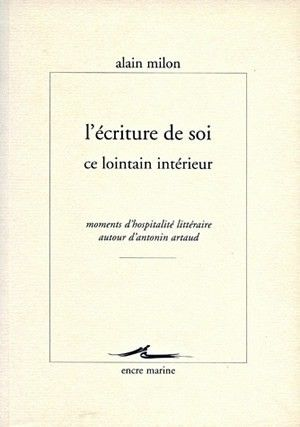 ALAIN MILON  L'Écriture de soi, ce lointain intérieur  Moments d'hospitalité littéraire autour d'Antonin Artaud